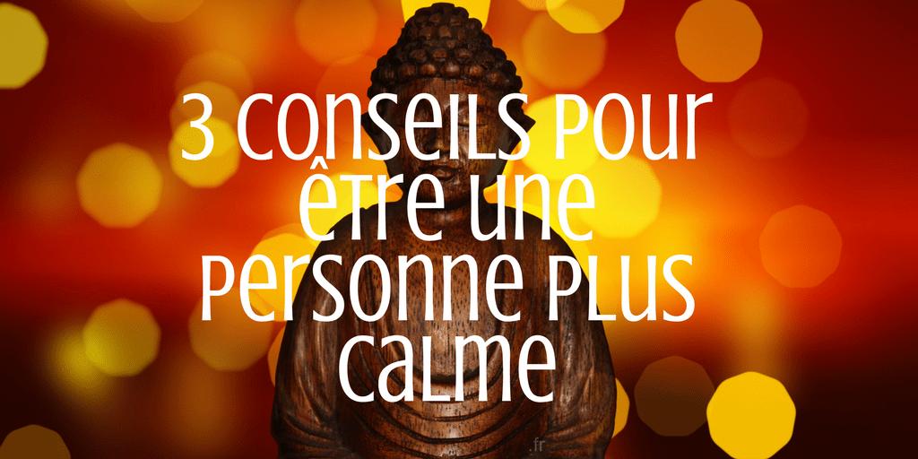 3 conseils pour  u00eatre une personne plus calme